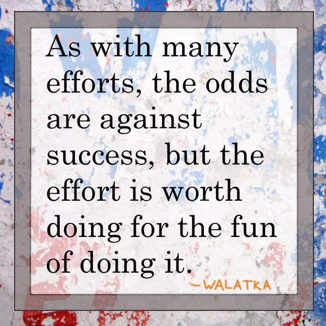 As with many efforts, the odds are against success, but the effort is worth doing for the fun of doing it. --Walatka